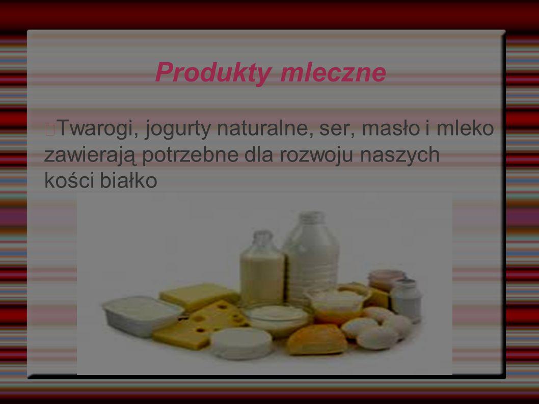 Produkty mleczne Twarogi, jogurty naturalne, ser, masło i mleko zawierają potrzebne dla rozwoju naszych kości białko