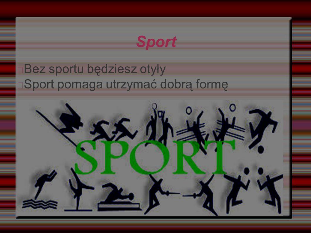Sport Bez sportu będziesz otyły Sport pomaga utrzymać dobrą formę