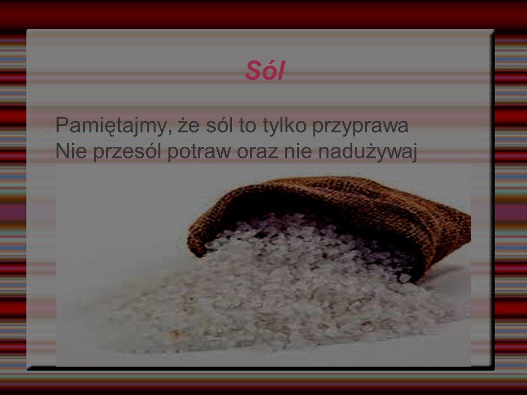 Sól Pamiętajmy, że sól to tylko przyprawa Nie przesól potraw oraz nie nadużywaj