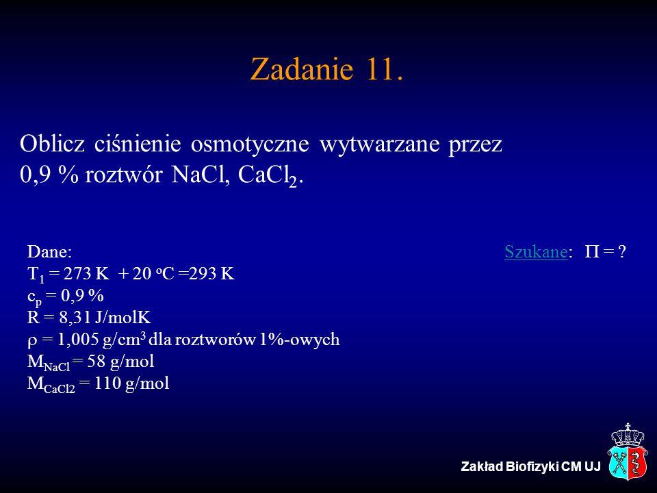 Zadanie 11. Oblicz ciśnienie osmotyczne wytwarzane przez 0,9 % roztwór NaCl, CaCl 2. Dane: Szukane:  = ?Szukane T 1 = 273 K + 20 o C =293 K c p = 0,
