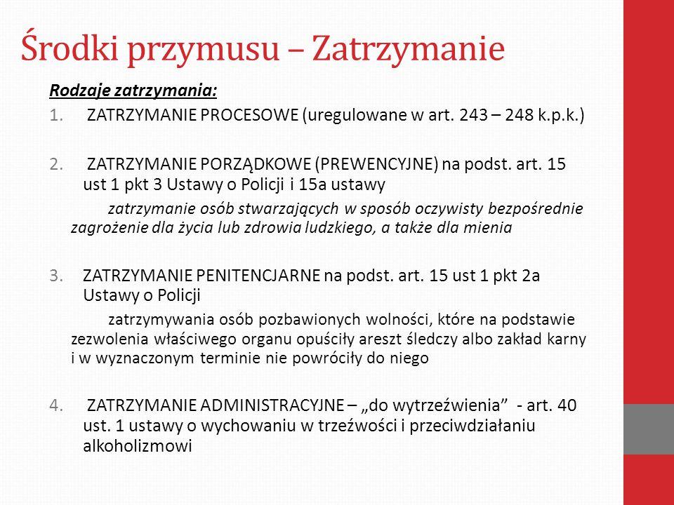 Środki przymusu – Zatrzymanie Rodzaje zatrzymania: 1. ZATRZYMANIE PROCESOWE (uregulowane w art. 243 – 248 k.p.k.) 2. ZATRZYMANIE PORZĄDKOWE (PREWENCYJ
