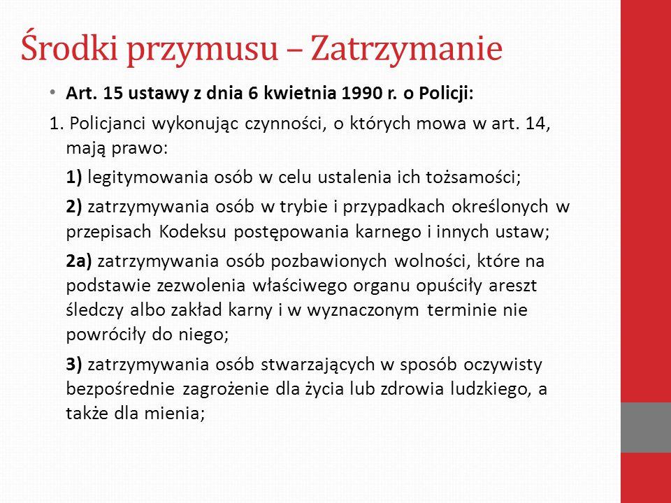 Środki przymusu – Zatrzymanie Art. 15 ustawy z dnia 6 kwietnia 1990 r. o Policji: 1. Policjanci wykonując czynności, o których mowa w art. 14, mają pr