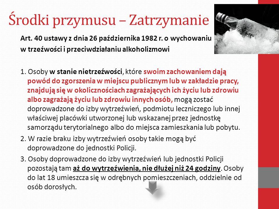 Środki przymusu – Zatrzymanie Art. 40 ustawy z dnia 26 października 1982 r. o wychowaniu w trzeźwości i przeciwdziałaniu alkoholizmowi 1. Osoby w stan