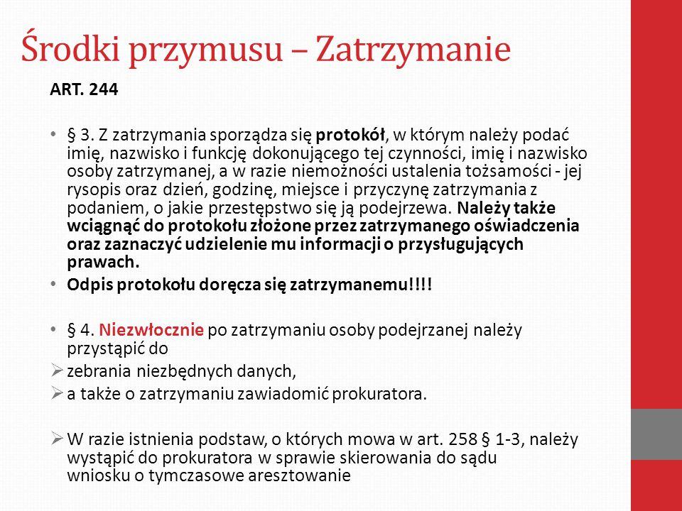 Środki przymusu – Zatrzymanie ART. 244 § 3. Z zatrzymania sporządza się protokół, w którym należy podać imię, nazwisko i funkcję dokonującego tej czyn