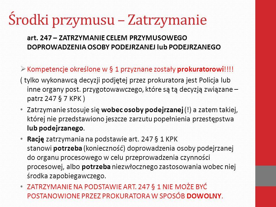 Środki przymusu – Zatrzymanie art. 247 – ZATRZYMANIE CELEM PRZYMUSOWEGO DOPROWADZENIA OSOBY PODEJRZANEJ lub PODEJRZANEGO  Kompetencje określone w § 1