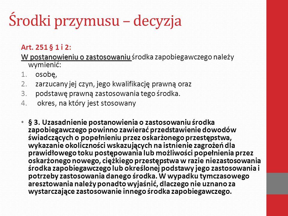 Środki przymusu – decyzja Art. 251 § 1 i 2: W postanowieniu o zastosowaniu W postanowieniu o zastosowaniu środka zapobiegawczego należy wymienić: 1.os