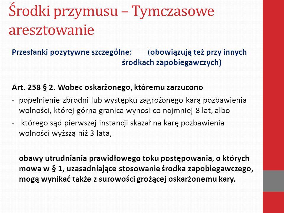 Środki przymusu – Tymczasowe aresztowanie Przesłanki pozytywne szczególne: (obowiązują też przy innych środkach zapobiegawczych) Art. 258 § 2. Wobec o