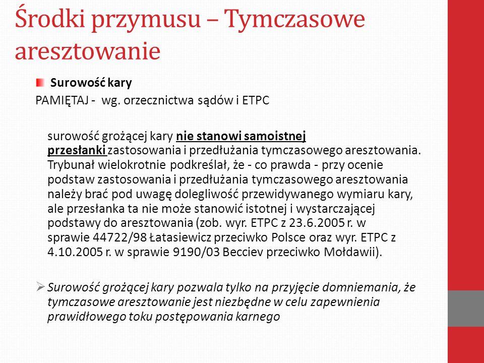 Środki przymusu – Tymczasowe aresztowanie Surowość kary PAMIĘTAJ - wg. orzecznictwa sądów i ETPC surowość grożącej kary nie stanowi samoistnej przesła