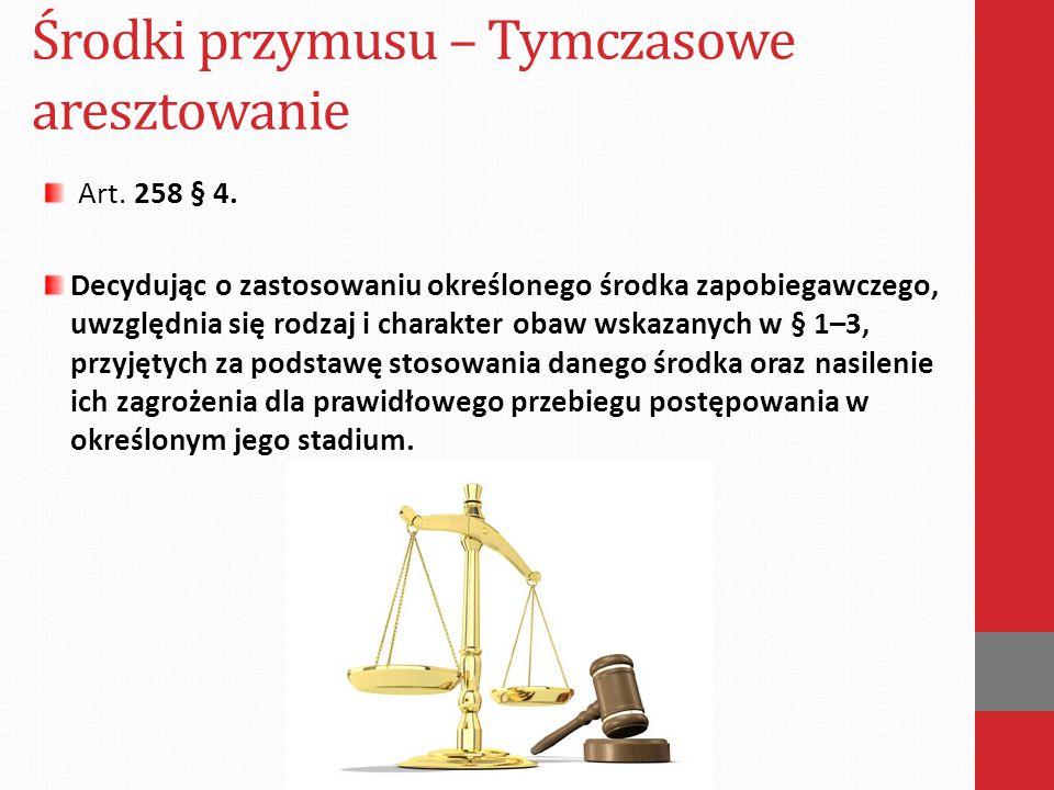 Środki przymusu – Tymczasowe aresztowanie Art. 258 § 4. Decydując o zastosowaniu określonego środka zapobiegawczego, uwzględnia się rodzaj i charakter