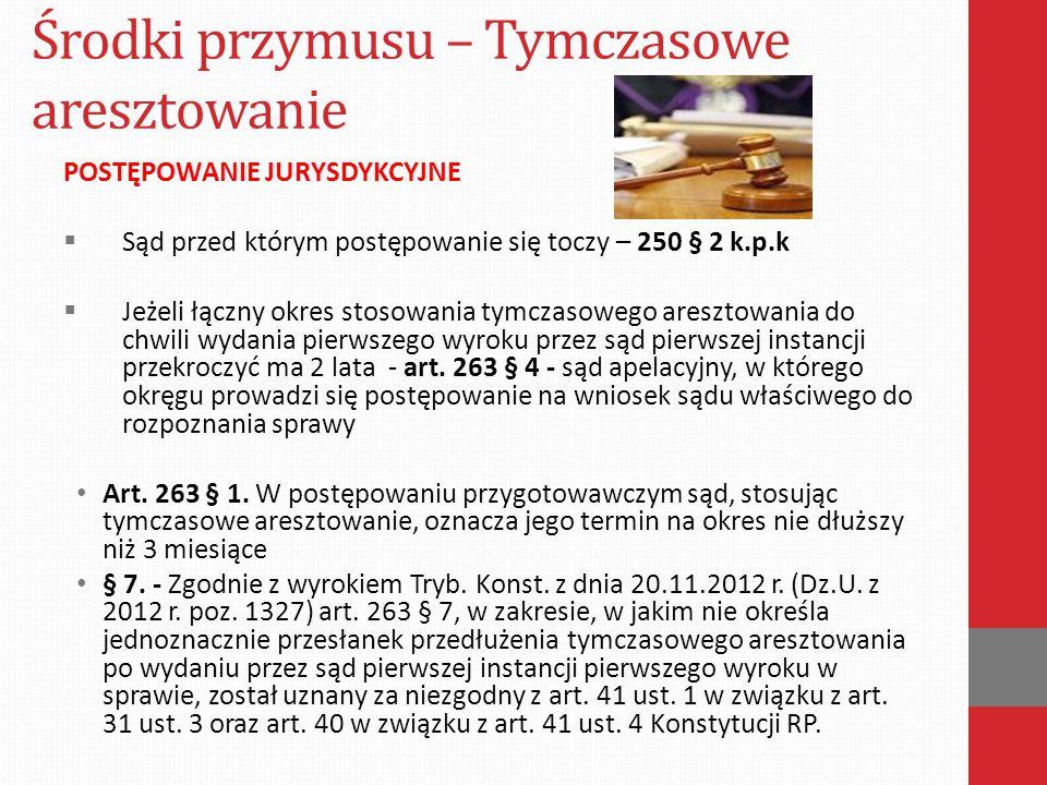 Środki przymusu – Tymczasowe aresztowanie POSTĘPOWANIE JURYSDYKCYJNE  Sąd przed którym postępowanie się toczy – 250 § 2 k.p.k  Jeżeli łączny okres s