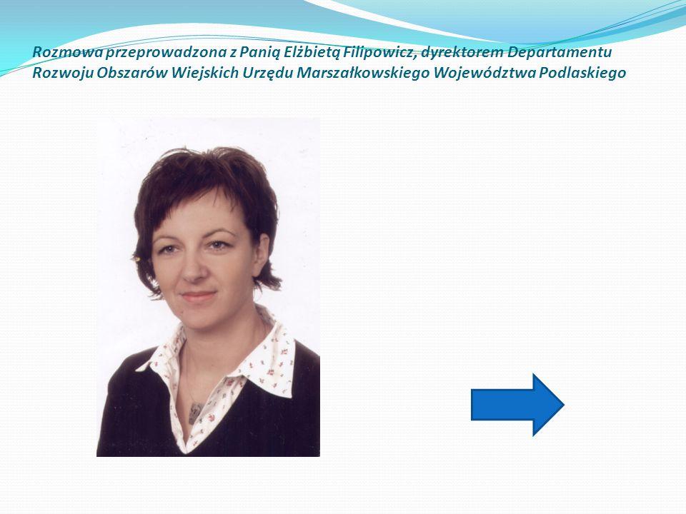 Rozmowa przeprowadzona z Panią Elżbietą Filipowicz, dyrektorem Departamentu Rozwoju Obszarów Wiejskich Urzędu Marszałkowskiego Województwa Podlaskiego