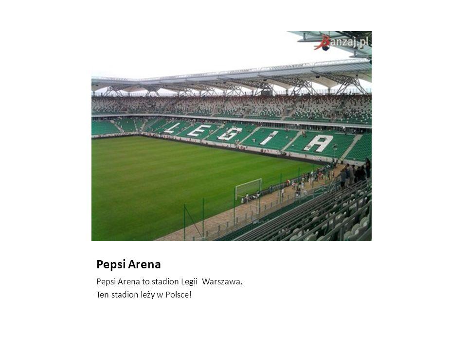 Pepsi Arena Pepsi Arena to stadion Legii Warszawa. Ten stadion leży w Polsce!