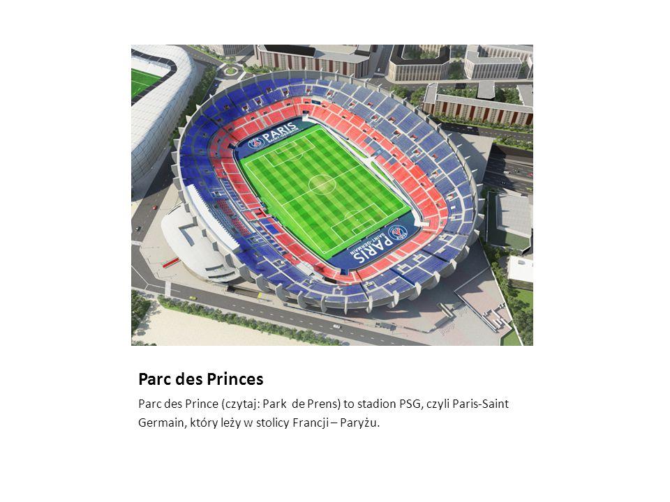 Parc des Princes Parc des Prince (czytaj: Park de Prens) to stadion PSG, czyli Paris-Saint Germain, który leży w stolicy Francji – Paryżu.