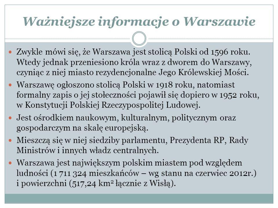 Ważniejsze informacje o Warszawie Zwykle mówi się, że Warszawa jest stolicą Polski od 1596 roku. Wtedy jednak przeniesiono króla wraz z dworem do Wars