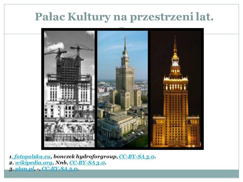 Pałac Kultury na przestrzeni lat. 1. fotopolska.eu, bonczek hydroforgroup, CC-BY-SA 3.0. 2. wikipedia.org, Nnb, CC-BY-SA 3.0. 3. plan.pl, -, CC-BY-SA
