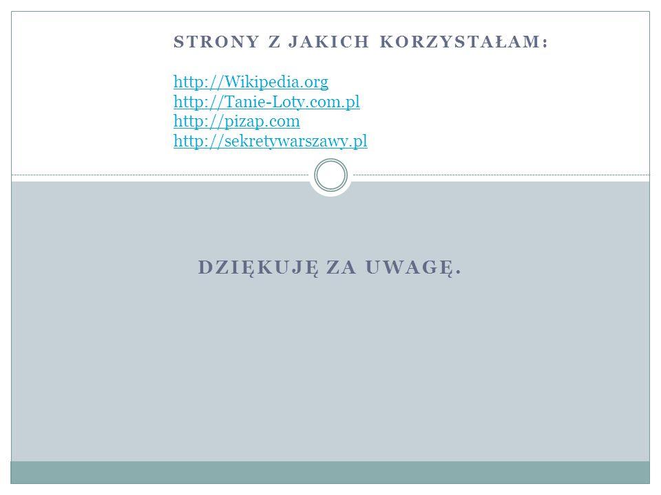 DZIĘKUJĘ ZA UWAGĘ. STRONY Z JAKICH KORZYSTAŁAM: http://Wikipedia.org http://Tanie-Loty.com.pl http://pizap.com http://sekretywarszawy.pl http://Wikipe