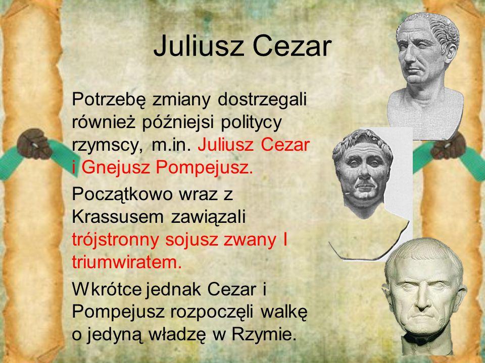 Juliusz Cezar Potrzebę zmiany dostrzegali również późniejsi politycy rzymscy, m.in. Juliusz Cezar i Gnejusz Pompejusz. Początkowo wraz z Krassusem zaw