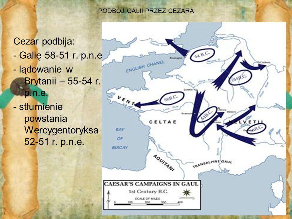 PODBÓJ GALII PRZEZ CEZARA Cezar podbija: - Galię 58-51 r. p.n.e. - lądowanie w Brytanii – 55-54 r. p.n.e. - stłumienie powstania Wercygentoryksa 52-51