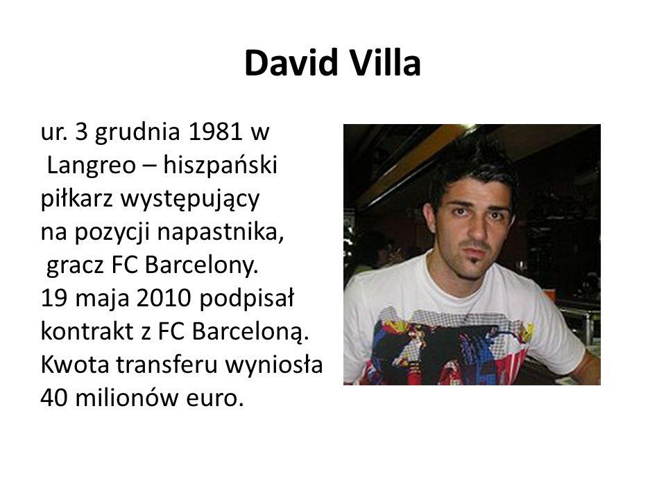 David Villa ur. 3 grudnia 1981 w Langreo – hiszpański piłkarz występujący na pozycji napastnika, gracz FC Barcelony. 19 maja 2010 podpisał kontrakt z