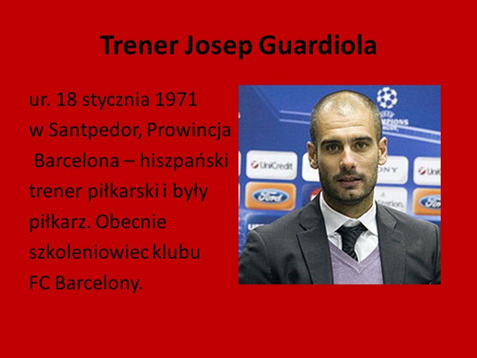 Trener Josep Guardiola ur. 18 stycznia 1971 w Santpedor, Prowincja Barcelona – hiszpański trener piłkarski i były piłkarz. Obecnie szkoleniowiec klubu