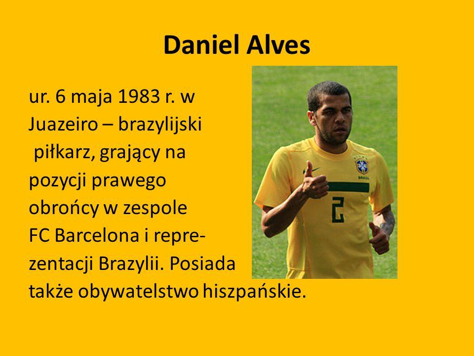Daniel Alves ur. 6 maja 1983 r. w Juazeiro – brazylijski piłkarz, grający na pozycji prawego obrońcy w zespole FC Barcelona i repre- zentacji Brazylii