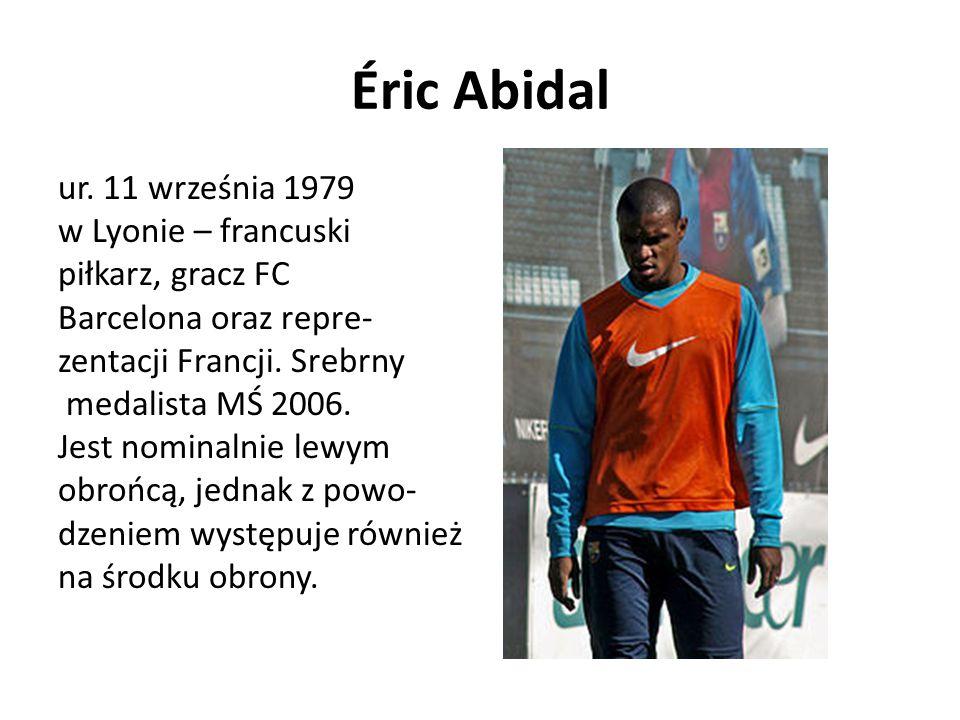 Éric Abidal ur. 11 września 1979 w Lyonie – francuski piłkarz, gracz FC Barcelona oraz repre- zentacji Francji. Srebrny medalista MŚ 2006. Jest nomina