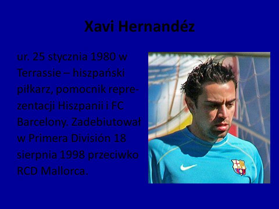 Xavi Hernandéz ur. 25 stycznia 1980 w Terrassie – hiszpański piłkarz, pomocnik repre- zentacji Hiszpanii i FC Barcelony. Zadebiutował w Primera Divisi