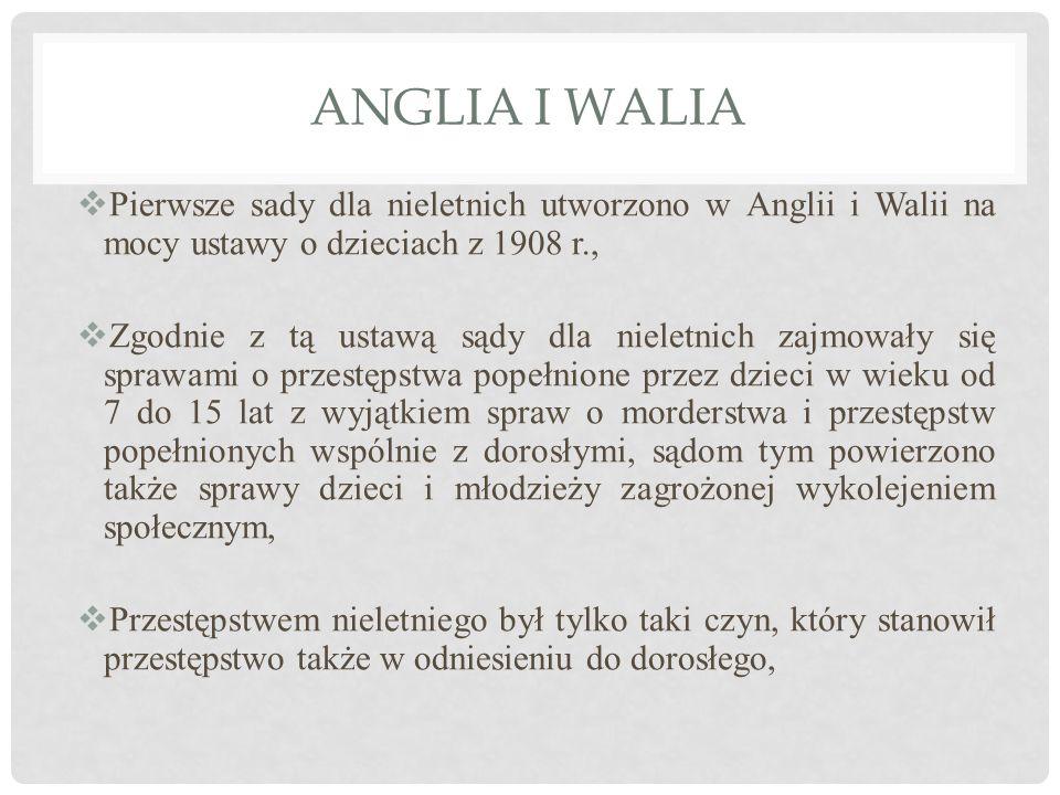 ANGLIA I WALIA  Pierwsze sady dla nieletnich utworzono w Anglii i Walii na mocy ustawy o dzieciach z 1908 r.,  Zgodnie z tą ustawą sądy dla nieletni