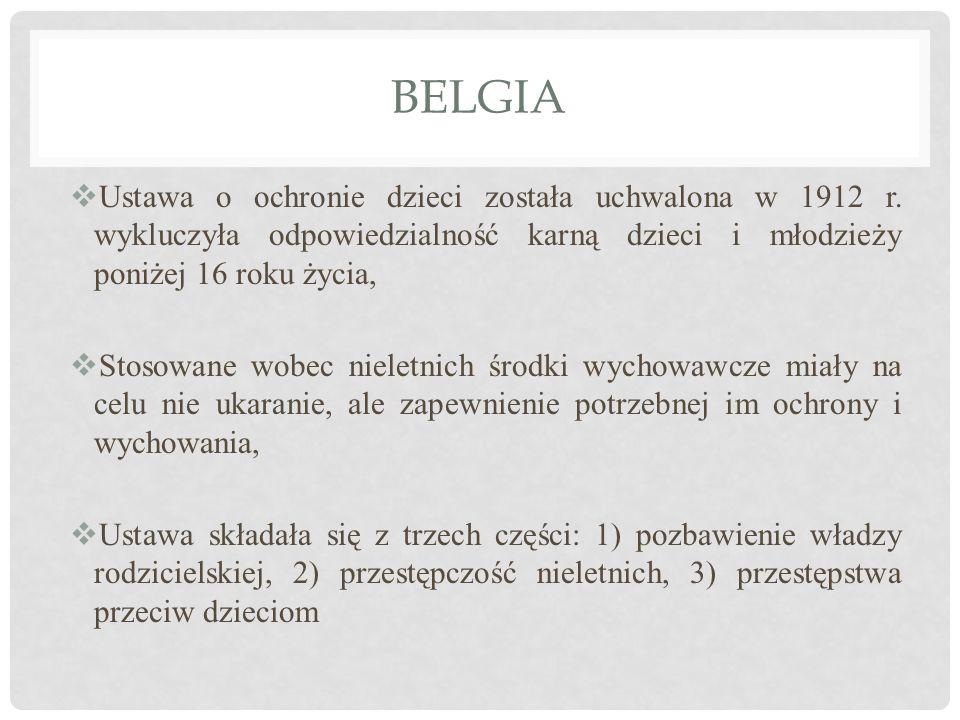 BELGIA  Ustawa o ochronie dzieci została uchwalona w 1912 r. wykluczyła odpowiedzialność karną dzieci i młodzieży poniżej 16 roku życia,  Stosowane
