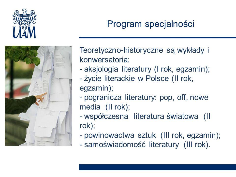 Program specjalności Teoretyczno-historyczne są wykłady i konwersatoria: - aksjologia literatury (I rok, egzamin); - życie literackie w Polsce (II rok, egzamin); - pogranicza literatury: pop, off, nowe media (II rok); - współczesna literatura światowa (II rok); - powinowactwa sztuk (III rok, egzamin); - samoświadomość literatury (III rok).