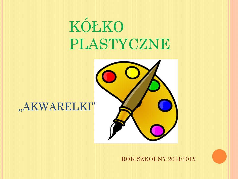 """KÓŁKO PLASTYCZNE ROK SZKOLNY 2014/2015 """"AKWARELKI"""""""