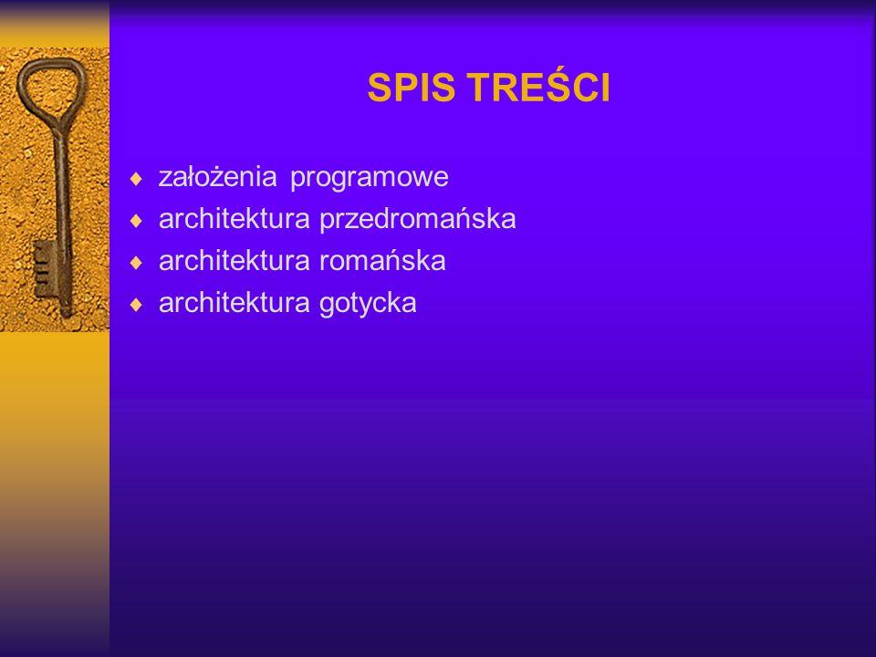 SPIS TREŚCI  założenia programowe  architektura przedromańska  architektura romańska  architektura gotycka