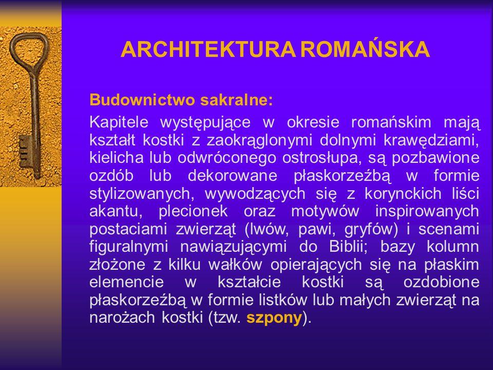 ARCHITEKTURA ROMAŃSKA Budownictwo sakralne: Kapitele występujące w okresie romańskim mają kształt kostki z zaokrąglonymi dolnymi krawędziami, kielicha