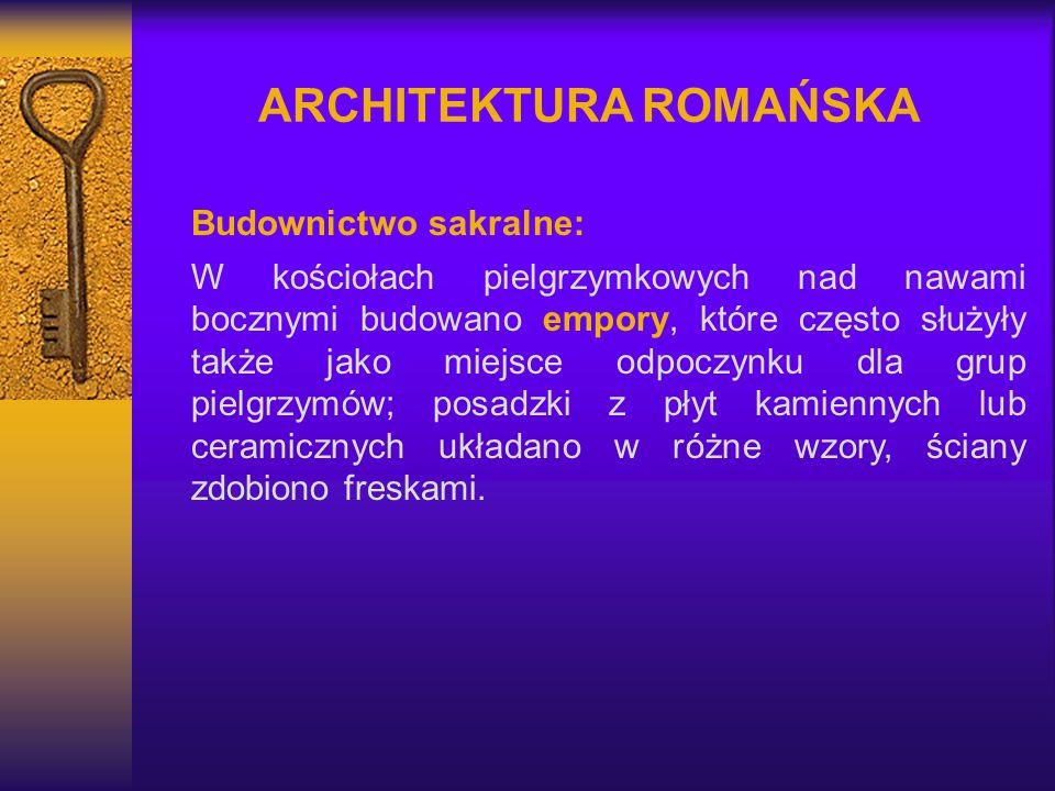 ARCHITEKTURA ROMAŃSKA Budownictwo sakralne: W kościołach pielgrzymkowych nad nawami bocznymi budowano empory, które często służyły także jako miejsce