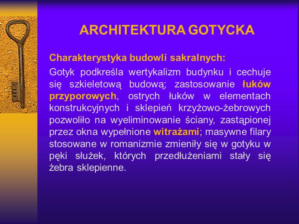 ARCHITEKTURA GOTYCKA Charakterystyka budowli sakralnych: Gotyk podkreśla wertykalizm budynku i cechuje się szkieletową budową; zastosowanie łuków przy