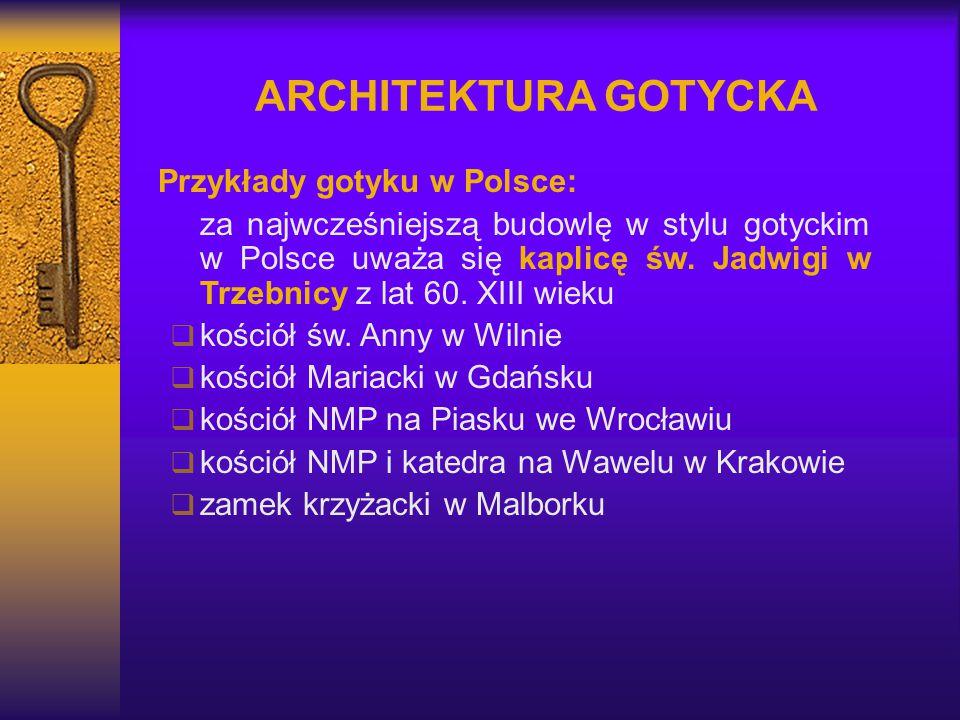 ARCHITEKTURA GOTYCKA Przykłady gotyku w Polsce: za najwcześniejszą budowlę w stylu gotyckim w Polsce uważa się kaplicę św. Jadwigi w Trzebnicy z lat 6