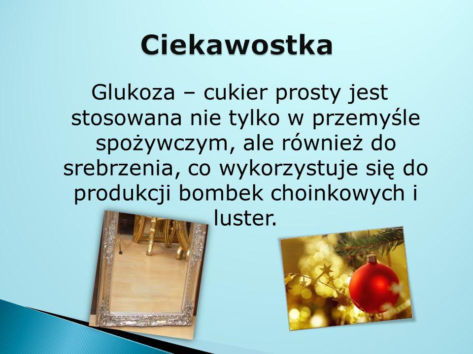 Glukoza – cukier prosty jest stosowana nie tylko w przemyśle spożywczym, ale również do srebrzenia, co wykorzystuje się do produkcji bombek choinkowych i luster.