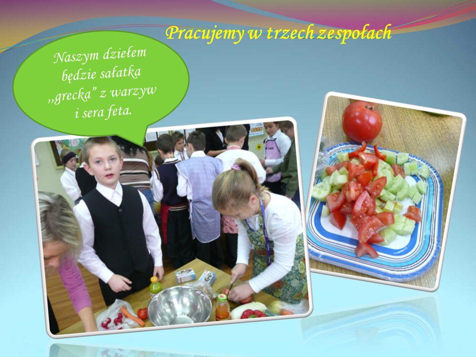 Pracujemy w trzech zespołach Naszym dziełem będzie sałatka,,grecka z warzyw i sera feta.