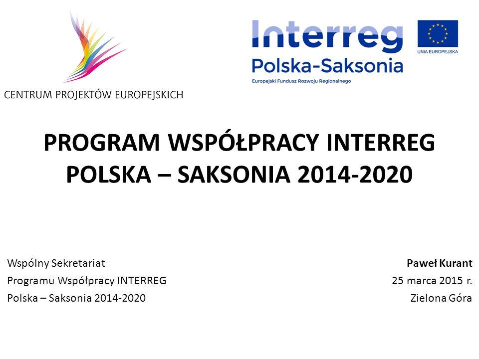 PROGRAM WSPÓŁPRACY INTERREG POLSKA – SAKSONIA 2014-2020 Paweł Kurant 25 marca 2015 r. Zielona Góra Wspólny Sekretariat Programu Współpracy INTERREG Po