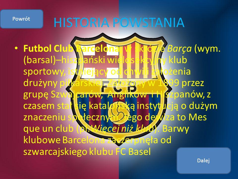 HISTORIA POWSTANIA Futbol Club Barcelona, w skrócie Barça (wym. (barsal)–hiszpański wielosekcyjny klub sportowy, istniejący od chwili założenia drużyn