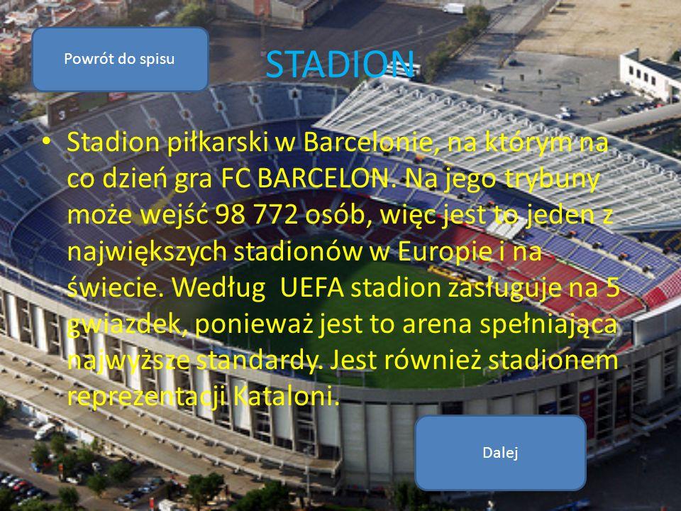 STADION Stadion piłkarski w Barcelonie, na którym na co dzień gra FC BARCELON. Na jego trybuny może wejść 98 772 osób, więc jest to jeden z największy