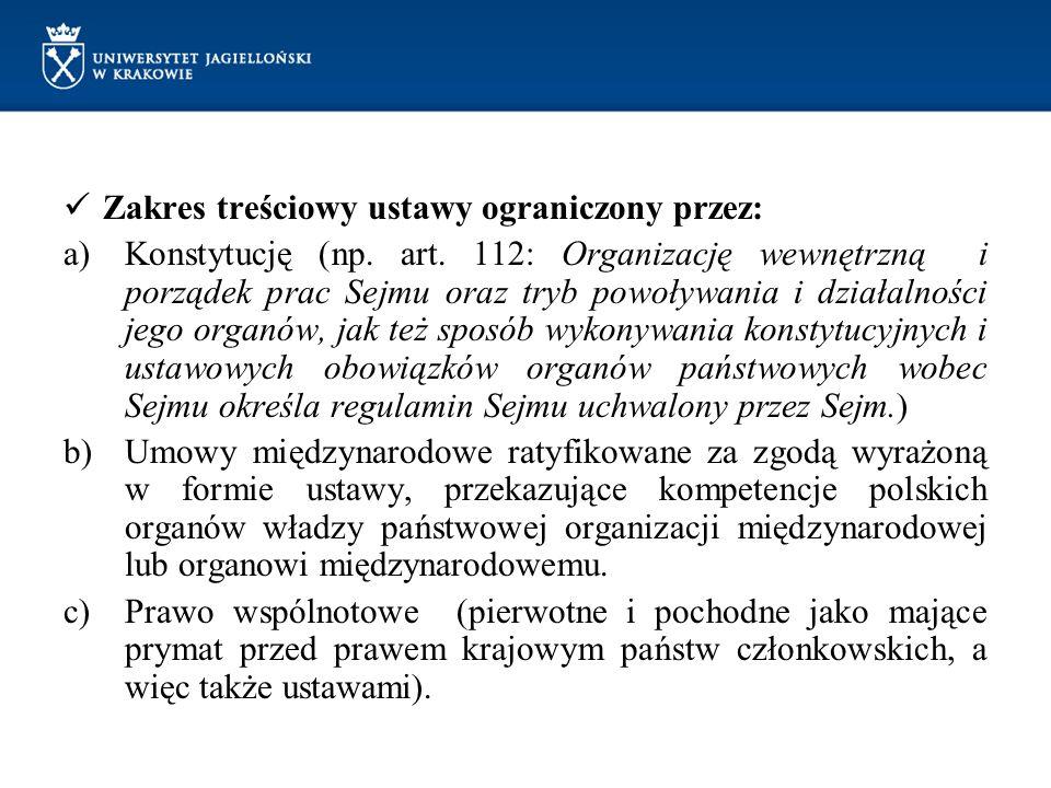 Zakres treściowy ustawy ograniczony przez: a)Konstytucję (np. art. 112: Organizację wewnętrzną i porządek prac Sejmu oraz tryb powoływania i działalno