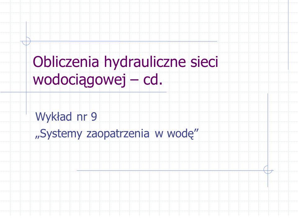 """Obliczenia hydrauliczne sieci wodociągowej – cd. Wykład nr 9 """"Systemy zaopatrzenia w wodę"""""""