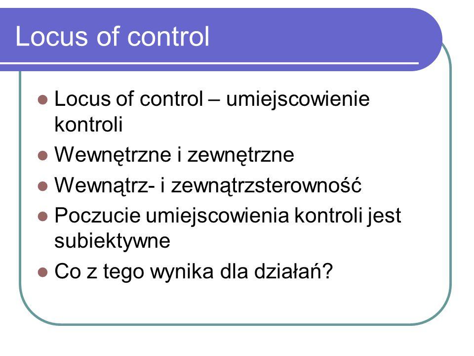 Locus of control Locus of control – umiejscowienie kontroli Wewnętrzne i zewnętrzne Wewnątrz- i zewnątrzsterowność Poczucie umiejscowienia kontroli jest subiektywne Co z tego wynika dla działań?