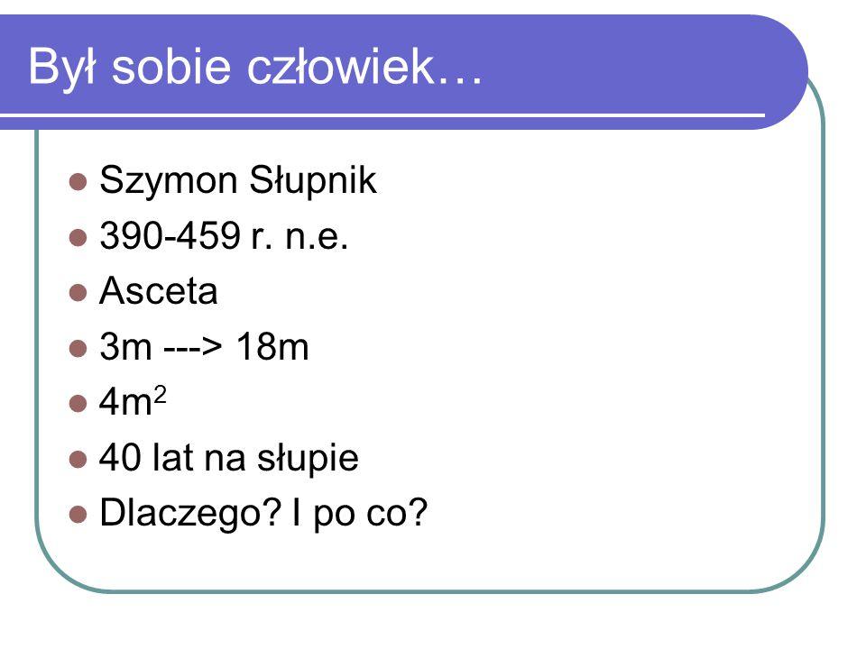 Był sobie człowiek… Szymon Słupnik 390-459 r. n.e. Asceta 3m ---> 18m 4m 2 40 lat na słupie Dlaczego? I po co?