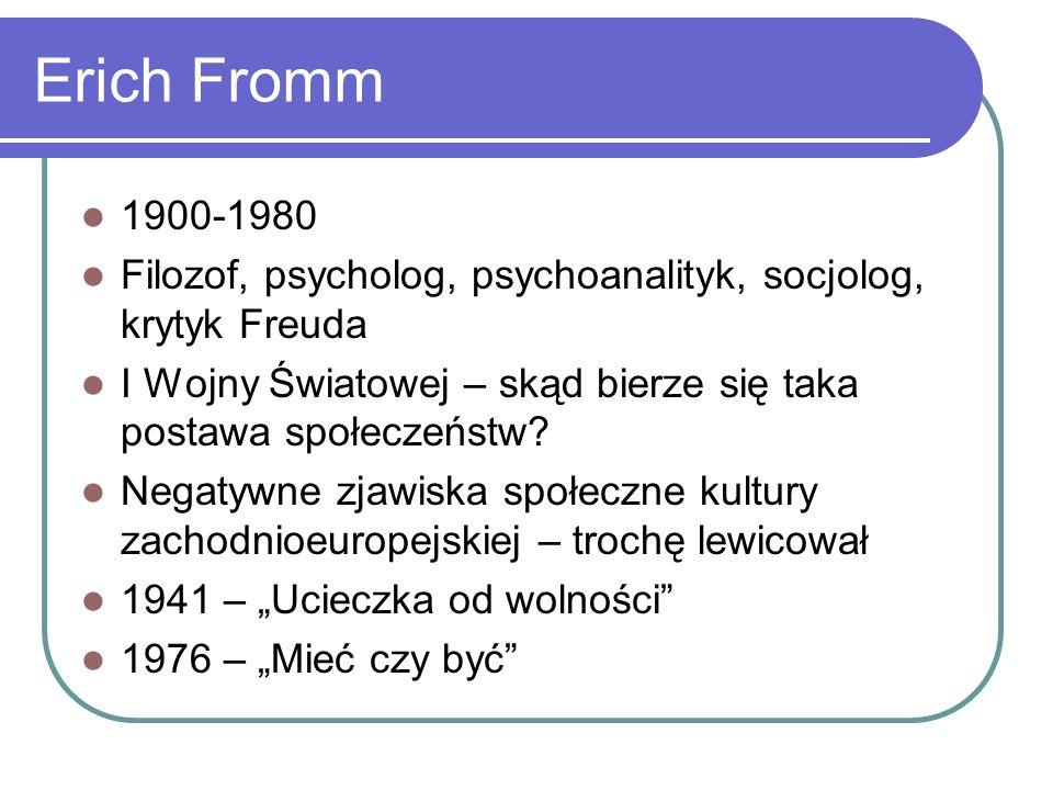 Erich Fromm 1900-1980 Filozof, psycholog, psychoanalityk, socjolog, krytyk Freuda I Wojny Światowej – skąd bierze się taka postawa społeczeństw.