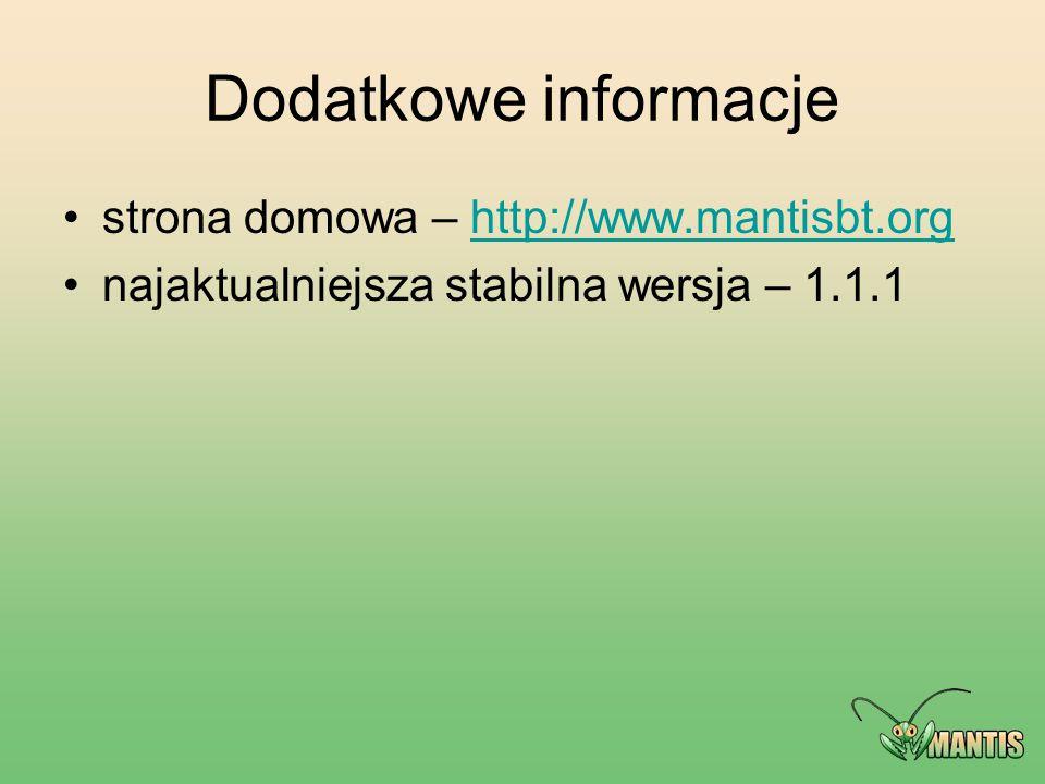 Dodatkowe informacje strona domowa – http://www.mantisbt.orghttp://www.mantisbt.org najaktualniejsza stabilna wersja – 1.1.1
