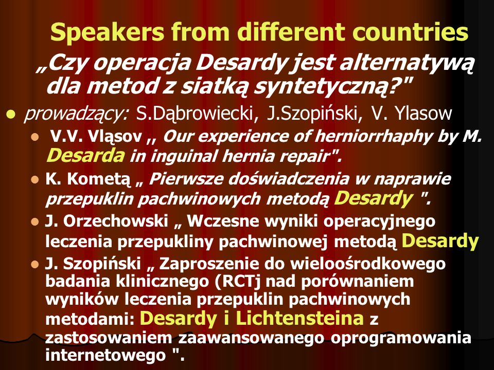 OPERATIVE WORKSHOP AT RAMOWY PROGRAM KONFERENCJI Czwartek 16 listopada 2006 12:00 - 17:00 Workshop: operacje przepuklin pachwinowych (przekaz z sali operacyjnej do hotelu Gromada): 1.