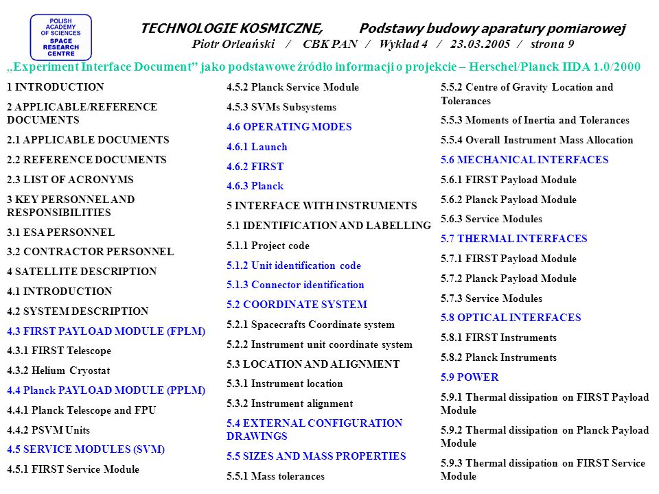 "TECHNOLOGIE KOSMICZNE, Podstawy budowy aparatury pomiarowej Piotr Orleański / CBK PAN / Wykład 4 / 23.03.2005 / strona 9 ""Experiment Interface Document jako podstawowe źródło informacji o projekcie – Herschel/Planck IIDA 1.0/2000 1 INTRODUCTION 2 APPLICABLE/REFERENCE DOCUMENTS 2.1 APPLICABLE DOCUMENTS 2.2 REFERENCE DOCUMENTS 2.3 LIST OF ACRONYMS 3 KEY PERSONNEL AND RESPONSIBILITIES 3.1 ESA PERSONNEL 3.2 CONTRACTOR PERSONNEL 4 SATELLITE DESCRIPTION 4.1 INTRODUCTION 4.2 SYSTEM DESCRIPTION 4.3 FIRST PAYLOAD MODULE (FPLM) 4.3.1 FIRST Telescope 4.3.2 Helium Cryostat 4.4 Planck PAYLOAD MODULE (PPLM) 4.4.1 Planck Telescope and FPU 4.4.2 PSVM Units 4.5 SERVICE MODULES (SVM) 4.5.1 FIRST Service Module 4.5.2 Planck Service Module 4.5.3 SVMs Subsystems 4.6 OPERATING MODES 4.6.1 Launch 4.6.2 FIRST 4.6.3 Planck 5 INTERFACE WITH INSTRUMENTS 5.1 IDENTIFICATION AND LABELLING 5.1.1 Project code 5.1.2 Unit identification code 5.1.3 Connector identification 5.2 COORDINATE SYSTEM 5.2.1 Spacecrafts Coordinate system 5.2.2 Instrument unit coordinate system 5.3 LOCATION AND ALIGNMENT 5.3.1 Instrument location 5.3.2 Instrument alignment 5.4 EXTERNAL CONFIGURATION DRAWINGS 5.5 SIZES AND MASS PROPERTIES 5.5.1 Mass tolerances 5.5.2 Centre of Gravity Location and Tolerances 5.5.3 Moments of Inertia and Tolerances 5.5.4 Overall Instrument Mass Allocation 5.6 MECHANICAL INTERFACES 5.6.1 FIRST Payload Module 5.6.2 Planck Payload Module 5.6.3 Service Modules 5.7 THERMAL INTERFACES 5.7.1 FIRST Payload Module 5.7.2 Planck Payload Module 5.7.3 Service Modules 5.8 OPTICAL INTERFACES 5.8.1 FIRST Instruments 5.8.2 Planck Instruments 5.9 POWER 5.9.1 Thermal dissipation on FIRST Payload Module 5.9.2 Thermal dissipation on Planck Payload Module 5.9.3 Thermal dissipation on FIRST Service Module"