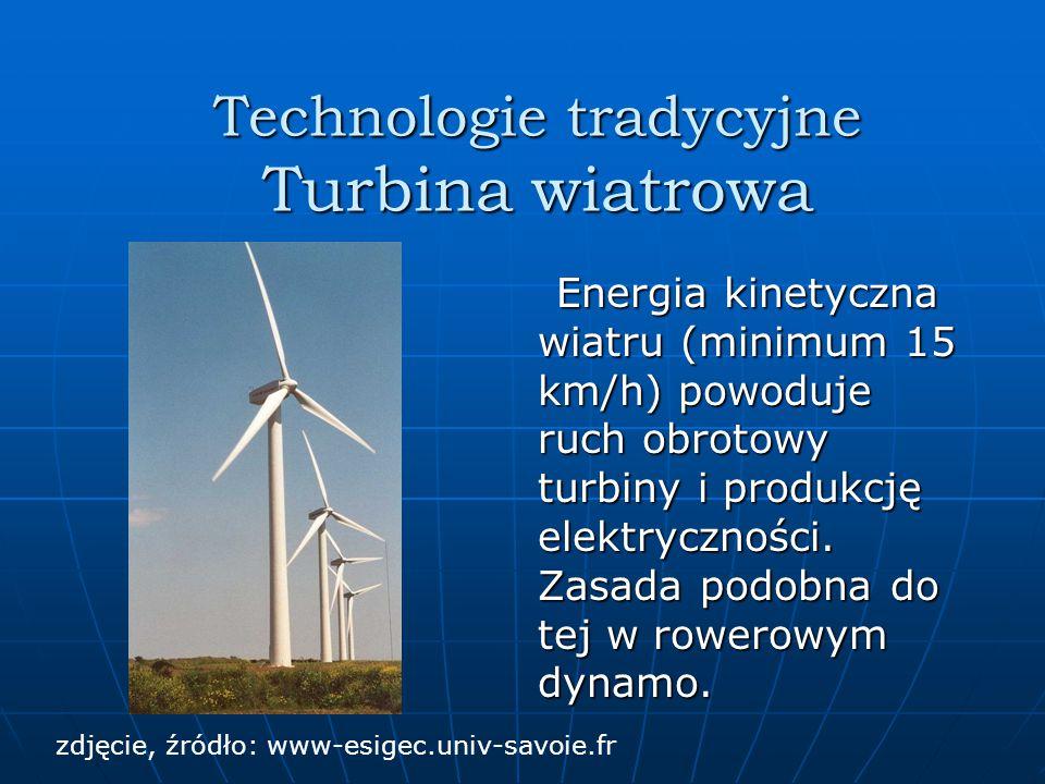 Technologie tradycyjne Turbina wiatrowa Energia kinetyczna wiatru (minimum 15 km/h) powoduje ruch obrotowy turbiny i produkcję elektryczności.